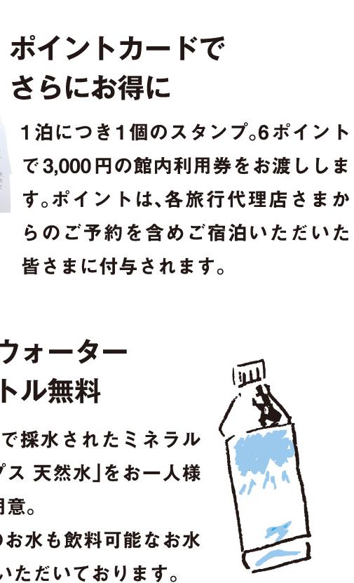 7.ミネラルウォーター ペットボトル無料:水の美味しい富山県で採水されたミネラルウォーター「雪アルプス 天然水」をお一人様1本客室に無料でご用意。また、お部屋の蛇口のお水も飲料可能なお水で「おいしい」と好評いただいております。